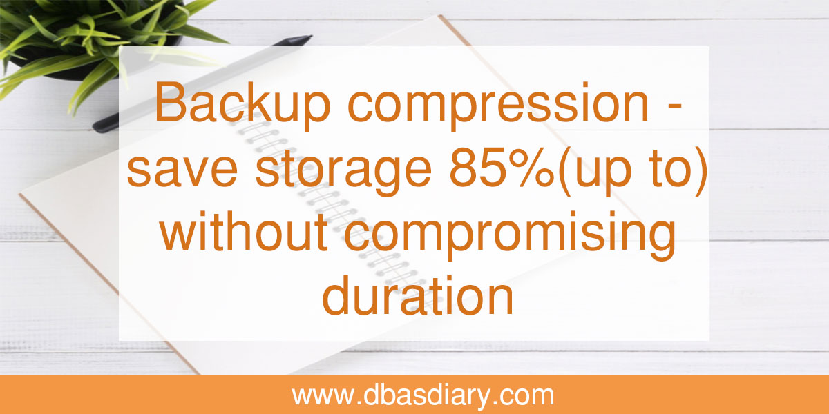 Backup compression - save storage 85%(up to) without compromising duration