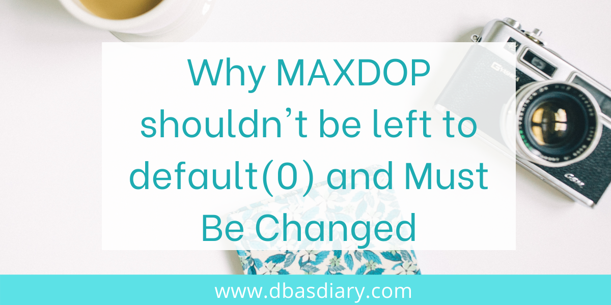 Why MAXDOP shouldn't be left to default(0) and Must Be Changed