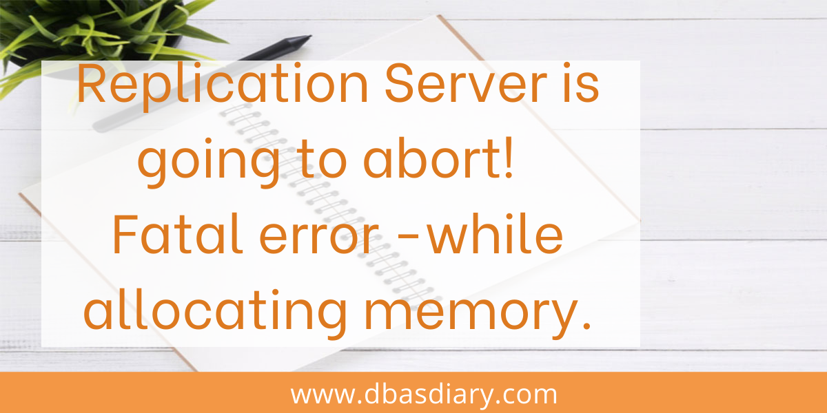 Replication Server failed with fatal error while allocating memory. Most likely, there is not enough memory. Replication Server is going to abort.